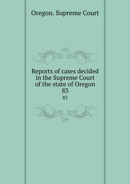Oregon. Supreme Court Reports of cases decided in the Supreme Court of the state of Oregon. 83