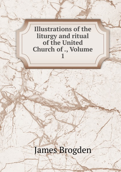 James Brogden Illustrations of the liturgy and ritual of the United Church of ., Volume 1 brogden куртка