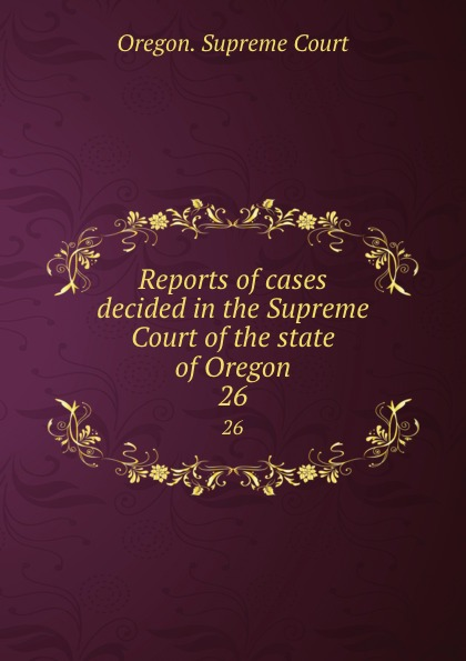 Oregon. Supreme Court Reports of cases decided in the Supreme Court of the state of Oregon. 26