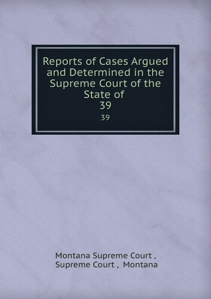 Montana Supreme Court Reports of Cases Argued and Determined in the Supreme Court of the State of . 39