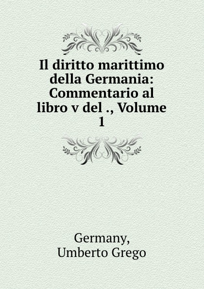 Umberto Grego Germany Il diritto marittimo della Germania: Commentario al libro v del ., Volume 1 a grego talassocrazia