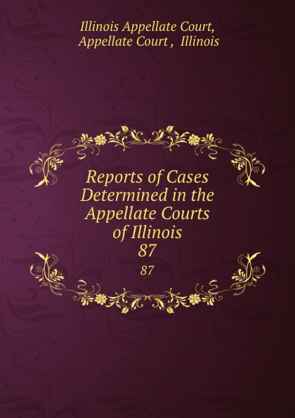 Illinois Appellate Court Reports of Cases Determined in the Appellate Courts of Illinois. 87