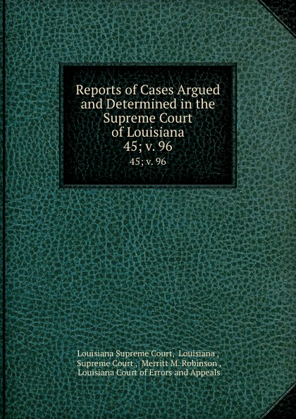 Louisiana Supreme Court Reports of Cases Argued and Determined in the Supreme Court of Louisiana. 45; v. 96