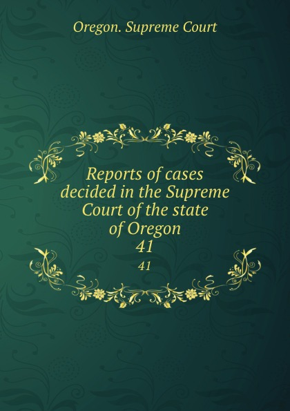 Oregon. Supreme Court Reports of cases decided in the Supreme Court of the state of Oregon. 41