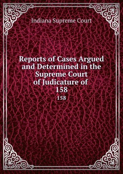 Indiana Supreme Court Reports of Cases Argued and Determined in the Supreme Court of Judicature of . 158