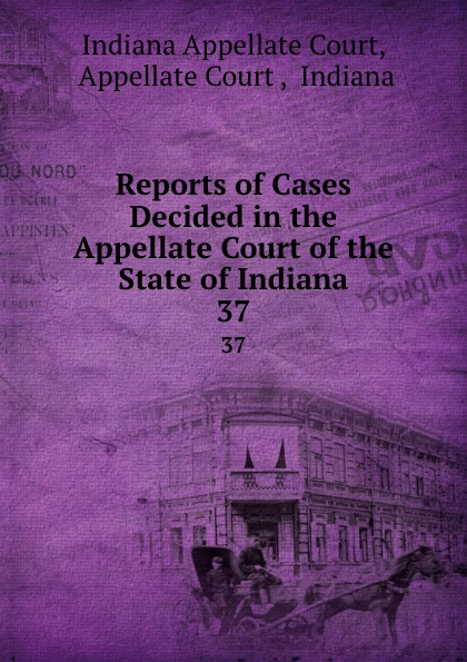 Indiana Appellate Court Reports of Cases Decided in the Appellate Court of the State of Indiana. 37