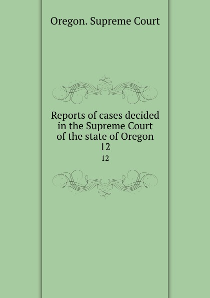 Oregon. Supreme Court Reports of cases decided in the Supreme Court of the state of Oregon. 12