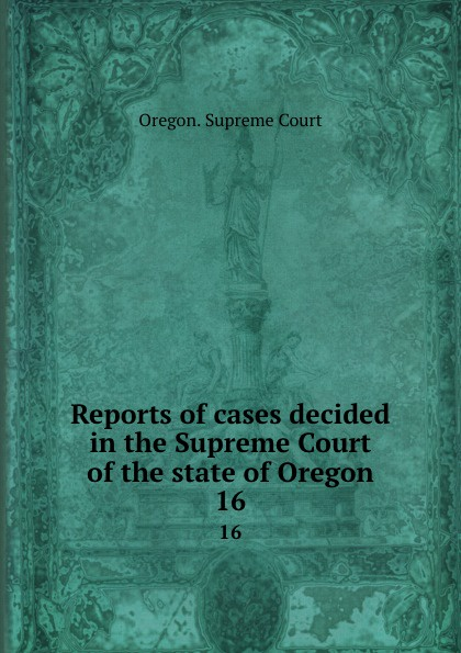 Oregon. Supreme Court Reports of cases decided in the Supreme Court of the state of Oregon. 16