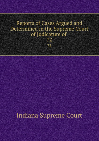 Indiana Supreme Court Reports of Cases Argued and Determined in the Supreme Court of Judicature of . 72