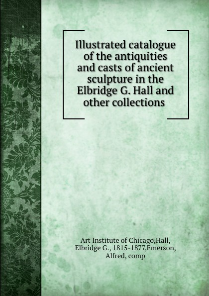 Art Institute of Chicago Illustrated catalogue of the antiquities and casts of ancient sculpture in the Elbridge G. Hall and other collections thomas hall illustrated catalogue of electro medical instruments