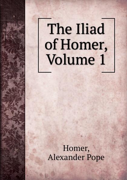 Alexander Pope Homer The Iliad of Homer, Volume 1