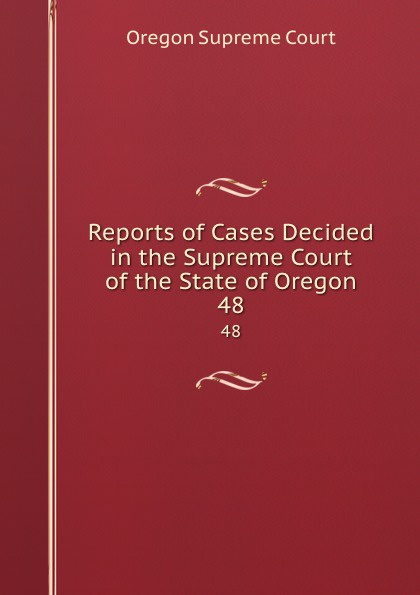 Oregon Supreme Court Reports of Cases Decided in the Supreme Court of the State of Oregon. 48