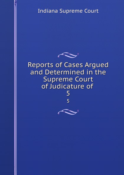 Indiana Supreme Court Reports of Cases Argued and Determined in the Supreme Court of Judicature of . 5