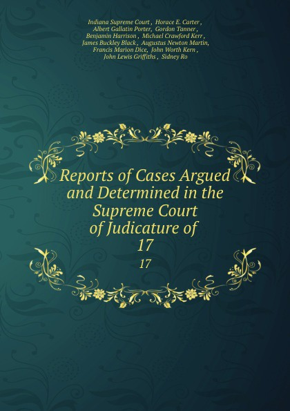 Indiana Supreme Court Reports of Cases Argued and Determined in the Supreme Court of Judicature of . 17