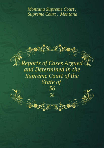 Montana Supreme Court Reports of Cases Argued and Determined in the Supreme Court of the State of . 36