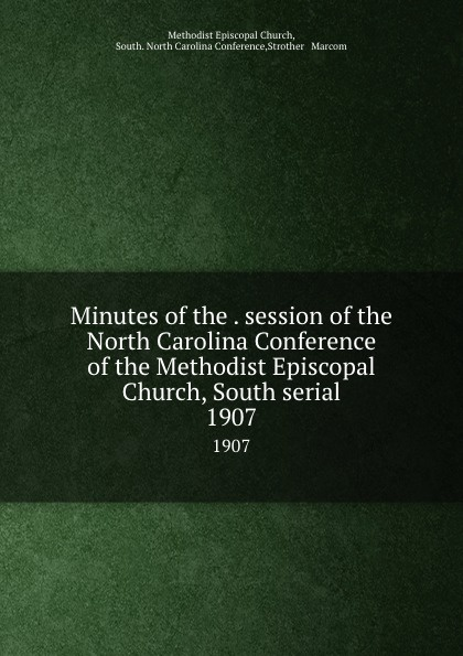 Methodist Episcopal Church Minutes of the . session of the North Carolina Conference of the Methodist Episcopal Church, South serial. 1907 official journal of the north carolina annual conference methodist church central jurisdiction 1946