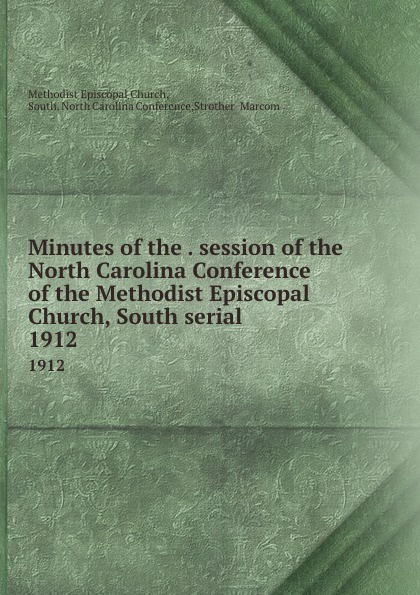 Methodist Episcopal Church Minutes of the . session of the North Carolina Conference of the Methodist Episcopal Church, South serial. 1912 official journal of the north carolina annual conference methodist church central jurisdiction 1946