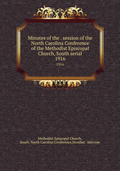 Methodist Episcopal Church Minutes of the . session of the North Carolina Conference of the Methodist Episcopal Church, South serial. 1916 official journal of the north carolina annual conference methodist church central jurisdiction 1946