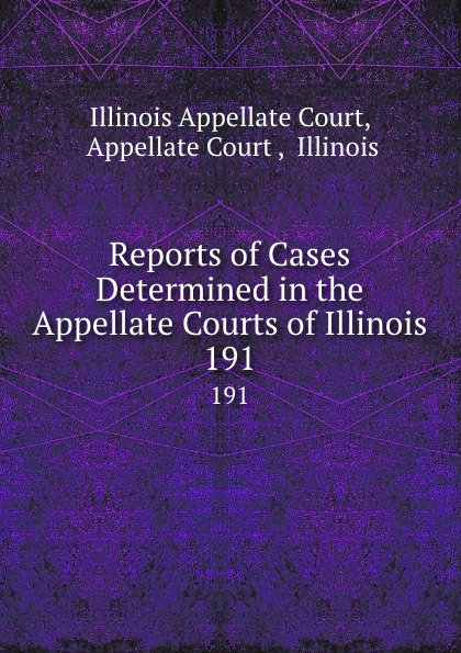Illinois Appellate Court Reports of Cases Determined in the Appellate Courts of Illinois. 191
