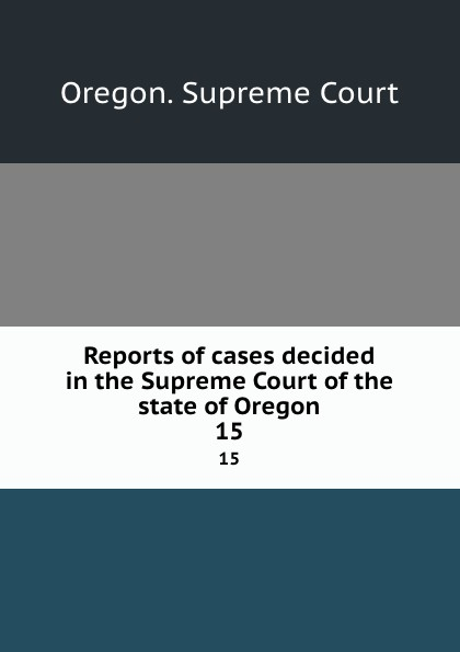 Oregon. Supreme Court Reports of cases decided in the Supreme Court of the state of Oregon. 15