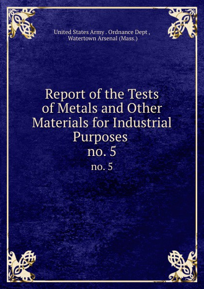Report of the Tests of Metals and Other Materials for Industrial Purposes . no. 5