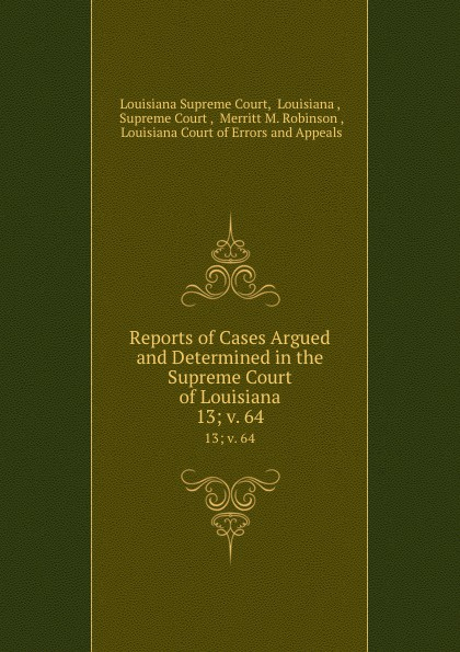 Louisiana Supreme Court Reports of Cases Argued and Determined in the Supreme Court of Louisiana. 13; v. 64