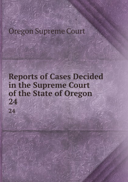 Oregon Supreme Court Reports of Cases Decided in the Supreme Court of the State of Oregon. 24