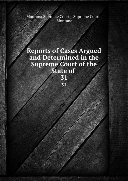 Montana Supreme Court Reports of Cases Argued and Determined in the Supreme Court of the State of . 31