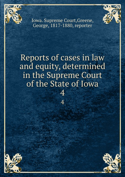 Iowa. Supreme Court Reports of cases in law and equity, determined in the Supreme Court of the State of Iowa. 4