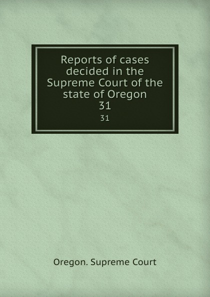 Oregon. Supreme Court Reports of cases decided in the Supreme Court of the state of Oregon. 31