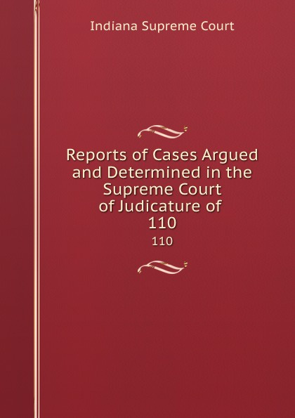 Indiana Supreme Court Reports of Cases Argued and Determined in the Supreme Court of Judicature of . 110