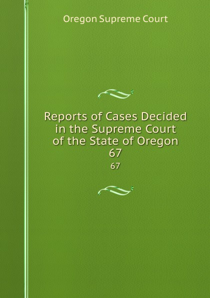 Oregon Supreme Court Reports of Cases Decided in the Supreme Court of the State of Oregon. 67