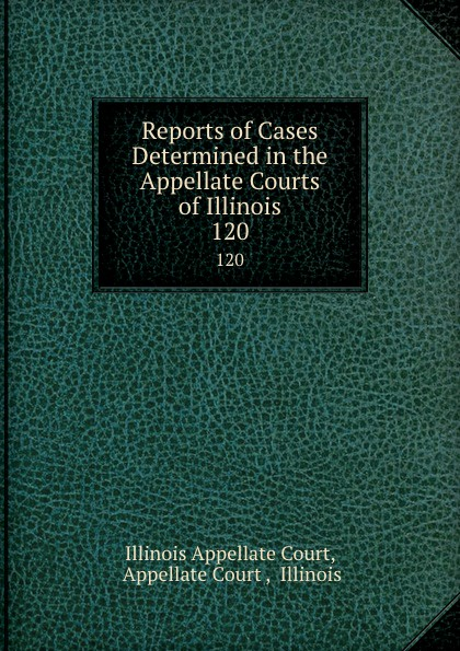 Illinois Appellate Court Reports of Cases Determined in the Appellate Courts of Illinois. 120