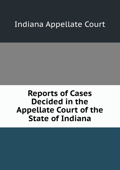Indiana Appellate Court Reports of Cases Decided in the Appellate Court of the State of Indiana