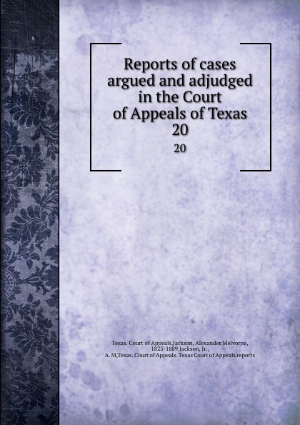 Texas. Court of Appeals Reports of cases argued and adjudged in the Court of Appeals of Texas. 20