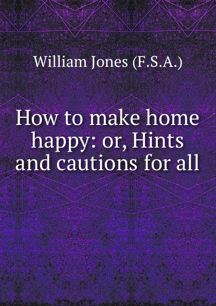 William Jones How to make home happy: or, Hints and cautions for all .