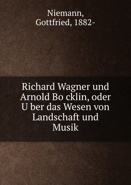 Gottfried Niemann Richard Wagner und Arnold Bocklin, oder Uber das Wesen von Landschaft und Musik
