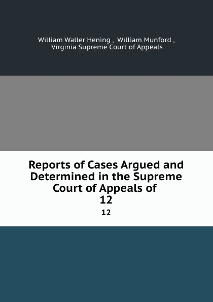 William Waller Hening Reports of Cases Argued and Determined in the Supreme Court of Appeals of . 12