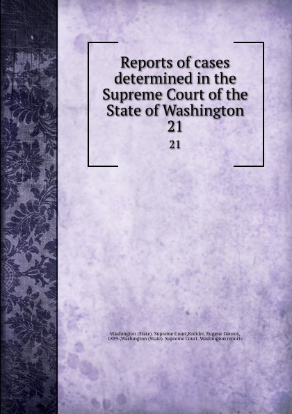 State. Supreme Court Reports of cases determined in the Supreme Court of the State of Washington. 21