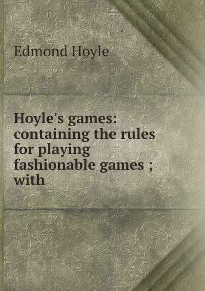 Edmond Hoyle Hoyle.s games: containing the rules for playing fashionable games ; with . hoyle s rules of games