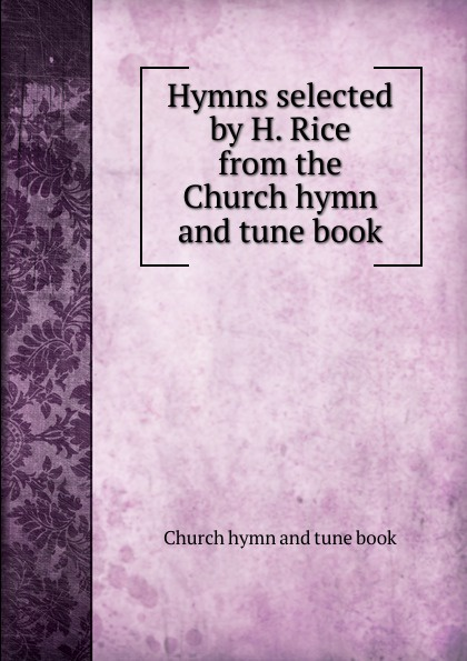 Hymns selected by H. Rice from the Church hymn and tune book
