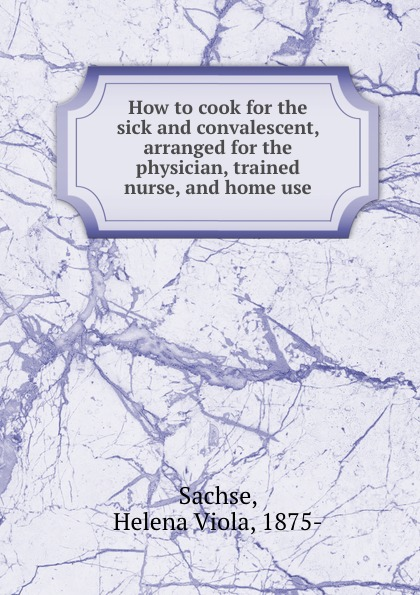 Helena Viola Sachse How to cook for the sick and convalescent, arranged for the physician, trained nurse, and home use sachse j manuelle untersuchung und mobilisationsbehandlung der extremitatengelenke sachse