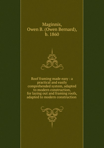 Owen Bernard Maginnis Roof framing made easy : a practical and easily comprehended system, adapted to modern construction, for laying out and framing roofs, adapted to modern construction . gary hemphill b practical tunnel construction