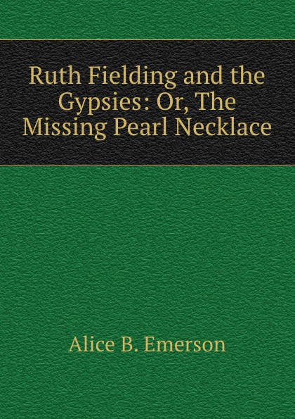 Alice B. Emerson Ruth Fielding and the Gypsies: Or, The Missing Pearl Necklace