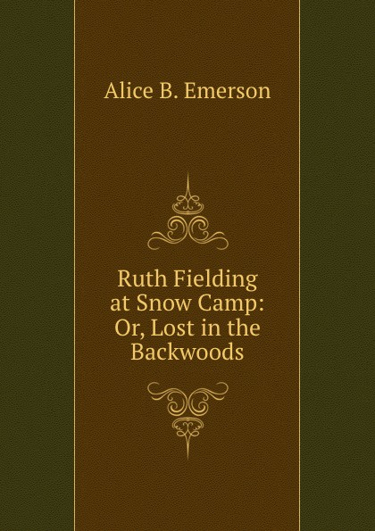 Alice B. Emerson Ruth Fielding at Snow Camp: Or, Lost in the Backwoods emerson alice b ruth fielding in the red cross doing her best for uncle sam
