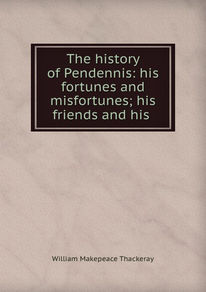 William Makepeace Thackeray The history of Pendennis: his fortunes and misfortunes; his friends and his . thackeray william makepeace the history of pendennis 1