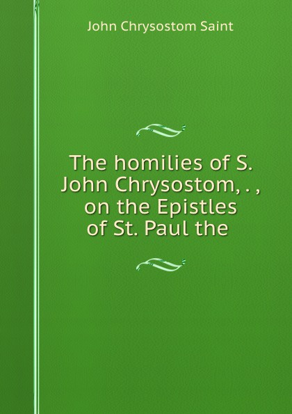 John Chrysostom Saint The homilies of S. John Chrysostom, . , on the Epistles of St. Paul the . mary helen allies saint john chrysostom thomas william allies leaves from st john chrysostom