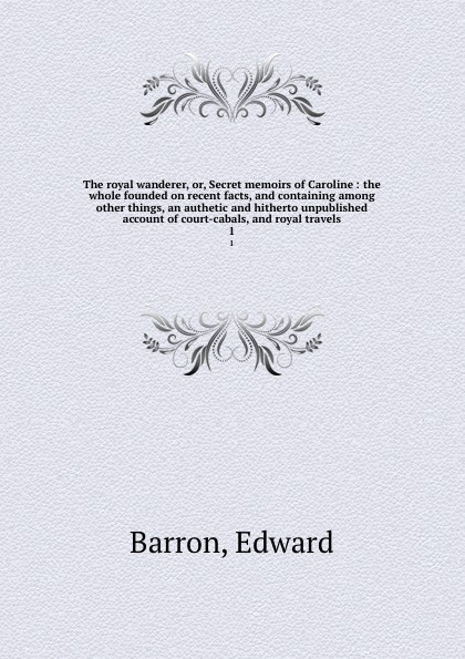 Edward Barron The royal wanderer, or, Secret memoirs of Caroline : the whole founded on recent facts, and containing among other things, an authetic and hitherto unpublished account of court-cabals, and royal travels. 1