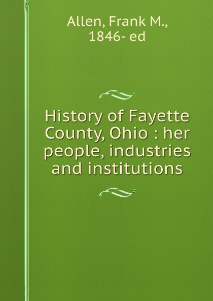 Frank M. Allen History of Fayette County, Ohio : her people, industries and institutions