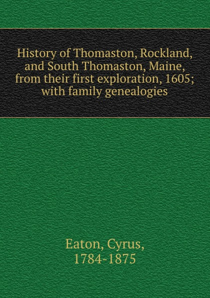 Cyrus Eaton History of Thomaston, Rockland, and South Thomaston, Maine, from their first exploration, 1605; with family genealogies цена
